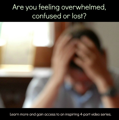 Are you feeling overwhelmed, confused or lost?